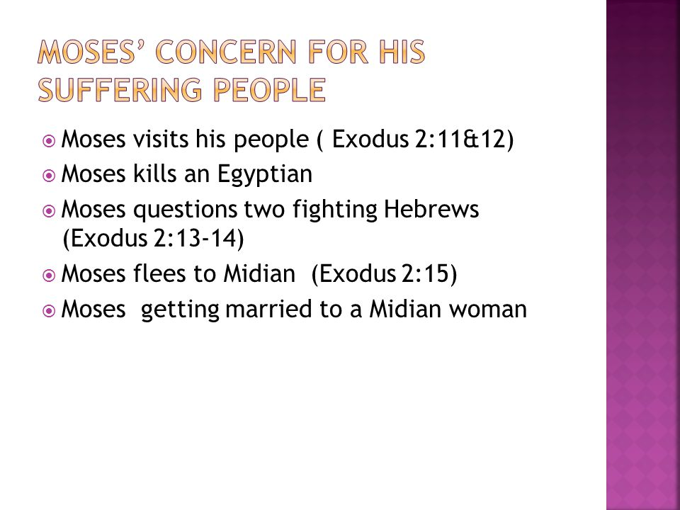  Moses visits his people ( Exodus 2:11&12)  Moses kills an Egyptian  Moses questions two fighting Hebrews (Exodus 2:13-14)  Moses flees to Midian (Exodus 2:15)  Moses getting married to a Midian woman