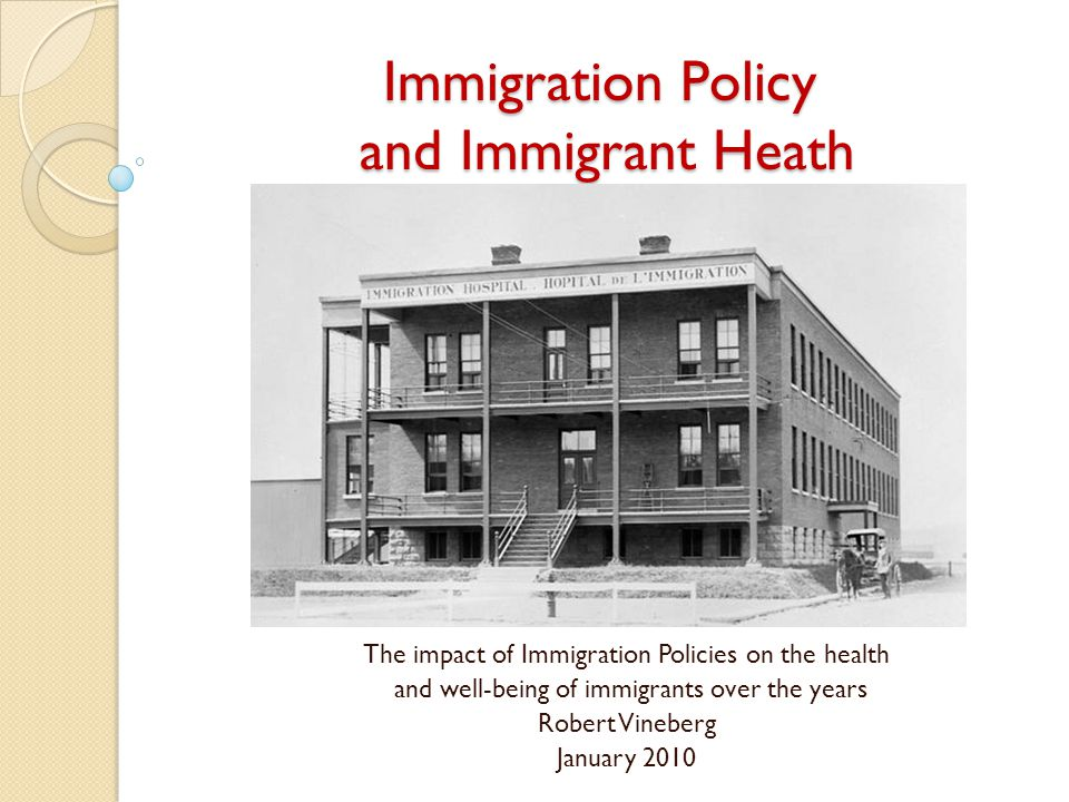 Immigration Policy and Immigrant Heath The impact of Immigration Policies on the health and well-being of immigrants over the years Robert Vineberg January 2010