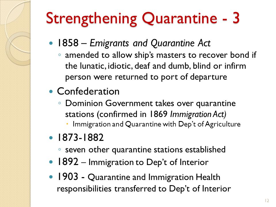 Strengthening Quarantine - 3 1858 – Emigrants and Quarantine Act ◦ amended to allow ship's masters to recover bond if the lunatic, idiotic, deaf and dumb, blind or infirm person were returned to port of departure Confederation ◦ Dominion Government takes over quarantine stations (confirmed in 1869 Immigration Act)  Immigration and Quarantine with Dep't of Agriculture 1873-1882 ◦ seven other quarantine stations established 1892 – Immigration to Dep't of Interior 1903 - Quarantine and Immigration Health responsibilities transferred to Dep't of Interior 12