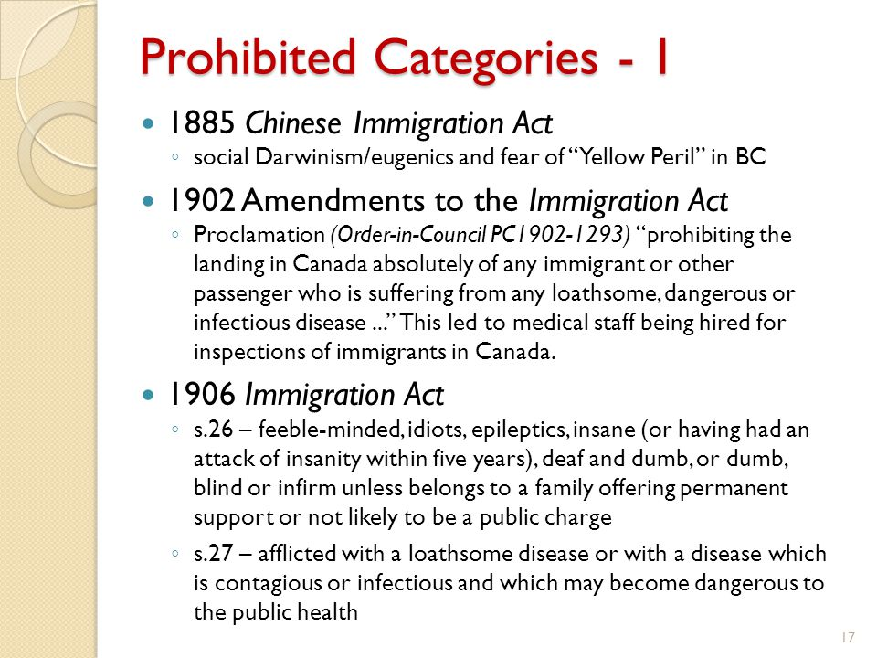 Prohibited Categories - 1 1885 Chinese Immigration Act ◦ social Darwinism/eugenics and fear of Yellow Peril in BC 1902 Amendments to the Immigration Act ◦ Proclamation (Order-in-Council PC1902-1293) prohibiting the landing in Canada absolutely of any immigrant or other passenger who is suffering from any loathsome, dangerous or infectious disease... This led to medical staff being hired for inspections of immigrants in Canada.
