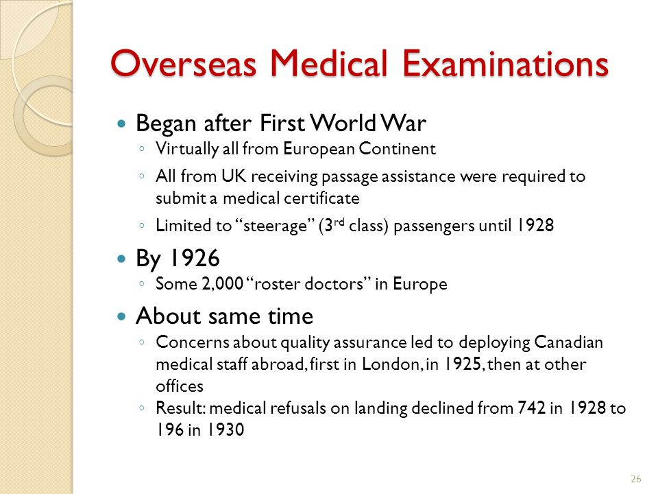 Overseas Medical Examinations Began after First World War ◦ Virtually all from European Continent ◦ All from UK receiving passage assistance were required to submit a medical certificate ◦ Limited to steerage (3 rd class) passengers until 1928 By 1926 ◦ Some 2,000 roster doctors in Europe About same time ◦ Concerns about quality assurance led to deploying Canadian medical staff abroad, first in London, in 1925, then at other offices ◦ Result: medical refusals on landing declined from 742 in 1928 to 196 in 1930 26