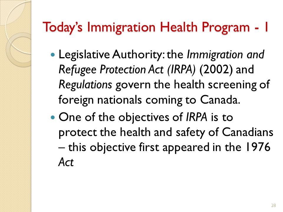 Today's Immigration Health Program - 1 Legislative Authority: the Immigration and Refugee Protection Act (IRPA) (2002) and Regulations govern the health screening of foreign nationals coming to Canada.