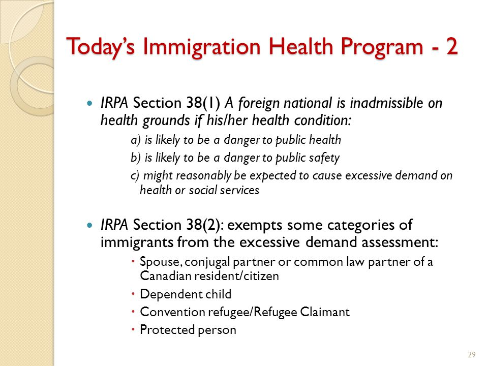 Today's Immigration Health Program - 2 IRPA Section 38(1) A foreign national is inadmissible on health grounds if his/her health condition: a) is likely to be a danger to public health b) is likely to be a danger to public safety c) might reasonably be expected to cause excessive demand on health or social services IRPA Section 38(2): exempts some categories of immigrants from the excessive demand assessment:  Spouse, conjugal partner or common law partner of a Canadian resident/citizen  Dependent child  Convention refugee/Refugee Claimant  Protected person 29