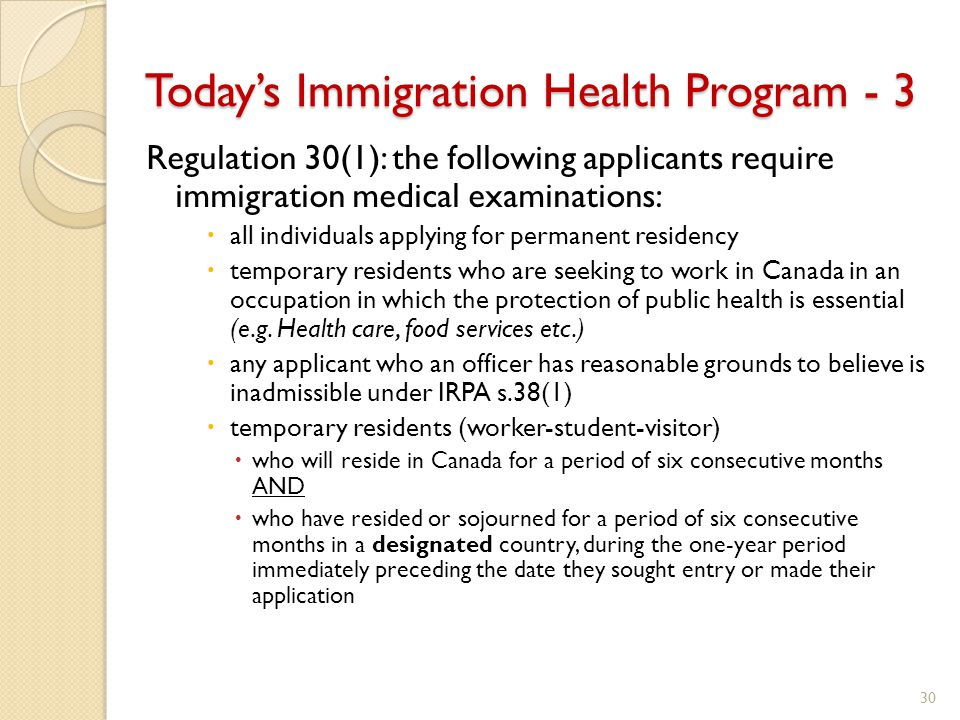 Today's Immigration Health Program - 3 Regulation 30(1): the following applicants require immigration medical examinations:  all individuals applying for permanent residency  temporary residents who are seeking to work in Canada in an occupation in which the protection of public health is essential (e.g.
