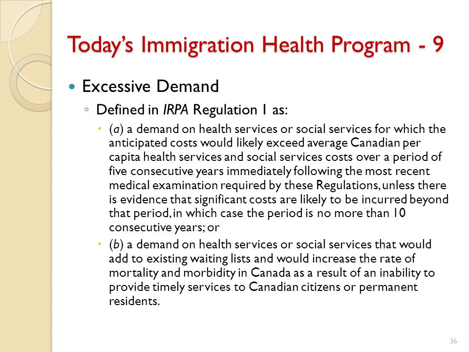 Today's Immigration Health Program - 9 Excessive Demand ◦ Defined in IRPA Regulation 1 as:  (a) a demand on health services or social services for which the anticipated costs would likely exceed average Canadian per capita health services and social services costs over a period of five consecutive years immediately following the most recent medical examination required by these Regulations, unless there is evidence that significant costs are likely to be incurred beyond that period, in which case the period is no more than 10 consecutive years; or  (b) a demand on health services or social services that would add to existing waiting lists and would increase the rate of mortality and morbidity in Canada as a result of an inability to provide timely services to Canadian citizens or permanent residents.
