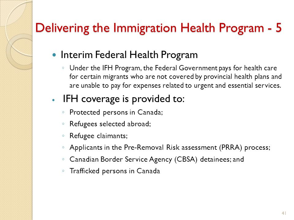 Delivering the Immigration Health Program - 5 Interim Federal Health Program ◦ Under the IFH Program, the Federal Government pays for health care for certain migrants who are not covered by provincial health plans and are unable to pay for expenses related to urgent and essential services.
