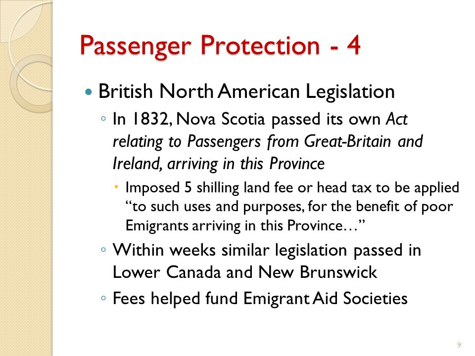 Passenger Protection - 4 British North American Legislation ◦ In 1832, Nova Scotia passed its own Act relating to Passengers from Great-Britain and Ireland, arriving in this Province  Imposed 5 shilling land fee or head tax to be applied to such uses and purposes, for the benefit of poor Emigrants arriving in this Province… ◦ Within weeks similar legislation passed in Lower Canada and New Brunswick ◦ Fees helped fund Emigrant Aid Societies 9