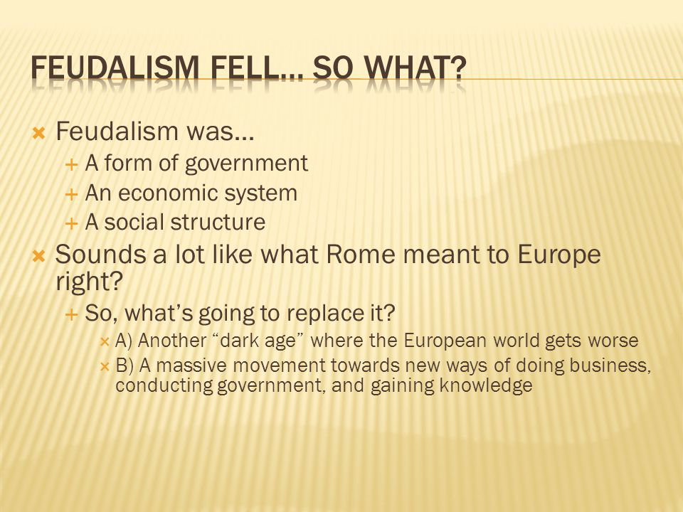  Feudalism was…  A form of government  An economic system  A social structure  Sounds a lot like what Rome meant to Europe right.