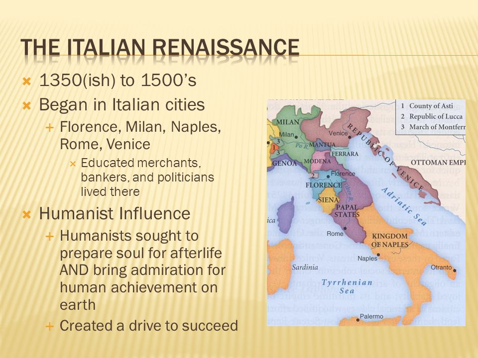  1350(ish) to 1500's  Began in Italian cities  Florence, Milan, Naples, Rome, Venice  Educated merchants, bankers, and politicians lived there  Humanist Influence  Humanists sought to prepare soul for afterlife AND bring admiration for human achievement on earth  Created a drive to succeed