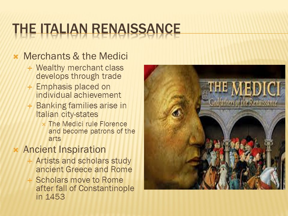  Merchants & the Medici  Wealthy merchant class develops through trade  Emphasis placed on individual achievement  Banking families arise in Italian city-states  The Medici rule Florence and become patrons of the arts  Ancient Inspiration  Artists and scholars study ancient Greece and Rome  Scholars move to Rome after fall of Constantinople in 1453
