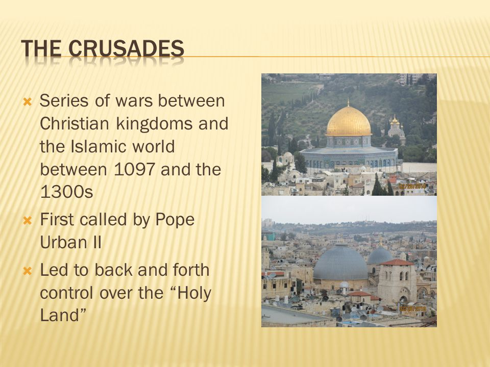  Series of wars between Christian kingdoms and the Islamic world between 1097 and the 1300s  First called by Pope Urban II  Led to back and forth control over the Holy Land