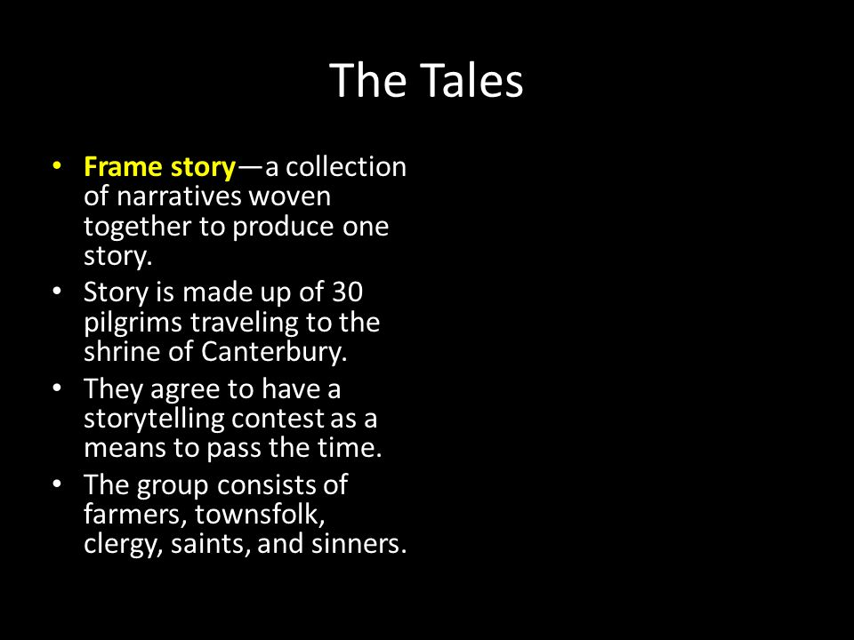 The Tales Frame story—a collection of narratives woven together to produce one story. Story is made up of 30 pilgrims traveling to the shrine of Cante