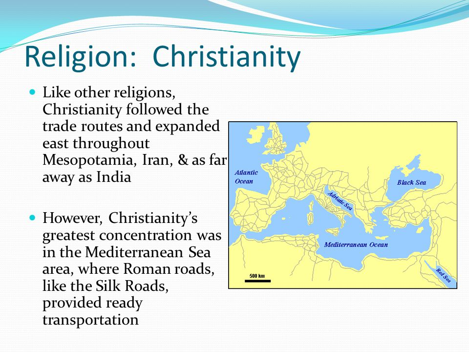 Religion: Christianity Like other religions, Christianity followed the trade routes and expanded east throughout Mesopotamia, Iran, & as far away as India However, Christianity's greatest concentration was in the Mediterranean Sea area, where Roman roads, like the Silk Roads, provided ready transportation