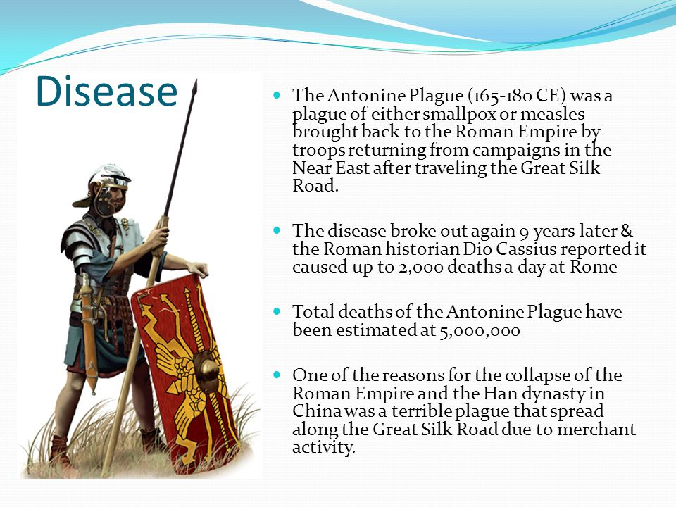 The Antonine Plague (165-180 CE) was a plague of either smallpox or measles brought back to the Roman Empire by troops returning from campaigns in the Near East after traveling the Great Silk Road.