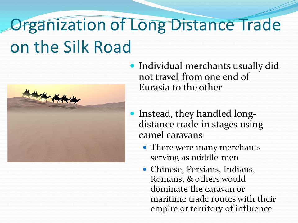 Organization of Long Distance Trade on the Silk Road Individual merchants usually did not travel from one end of Eurasia to the other Instead, they handled long- distance trade in stages using camel caravans There were many merchants serving as middle-men Chinese, Persians, Indians, Romans, & others would dominate the caravan or maritime trade routes with their empire or territory of influence