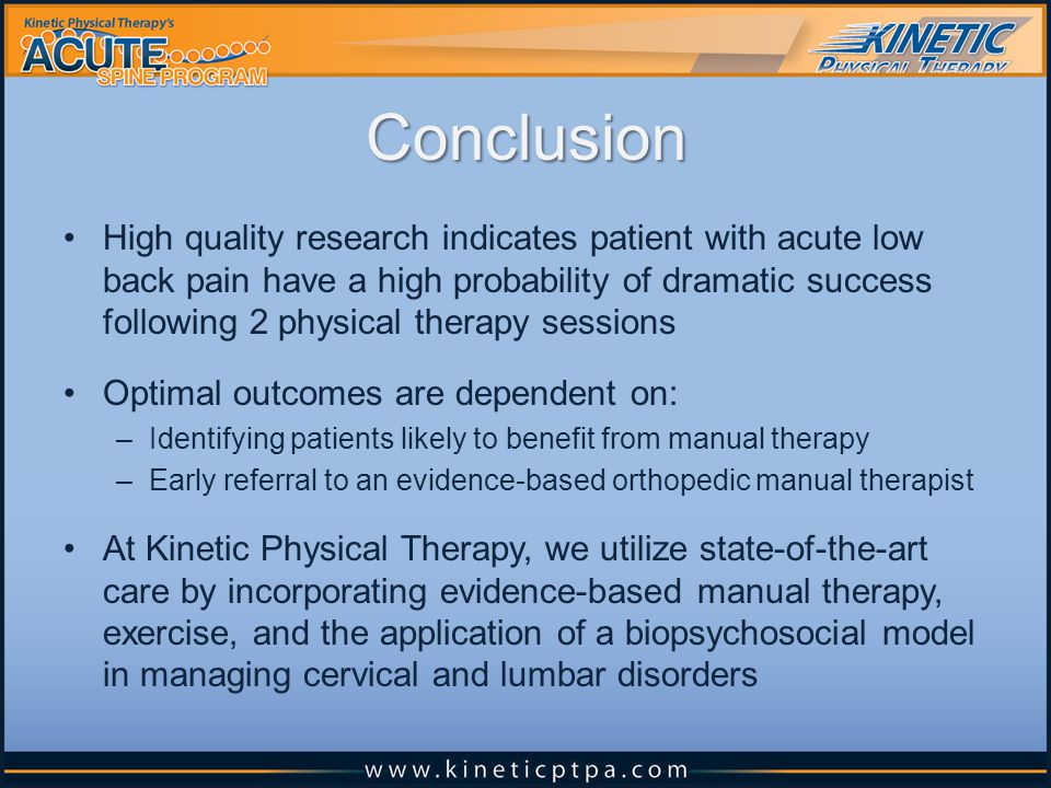 Conclusion High quality research indicates patient with acute low back pain have a high probability of dramatic success following 2 physical therapy sessions Optimal outcomes are dependent on: –Identifying patients likely to benefit from manual therapy –Early referral to an evidence-based orthopedic manual therapist At Kinetic Physical Therapy, we utilize state-of-the-art care by incorporating evidence-based manual therapy, exercise, and the application of a biopsychosocial model in managing cervical and lumbar disorders