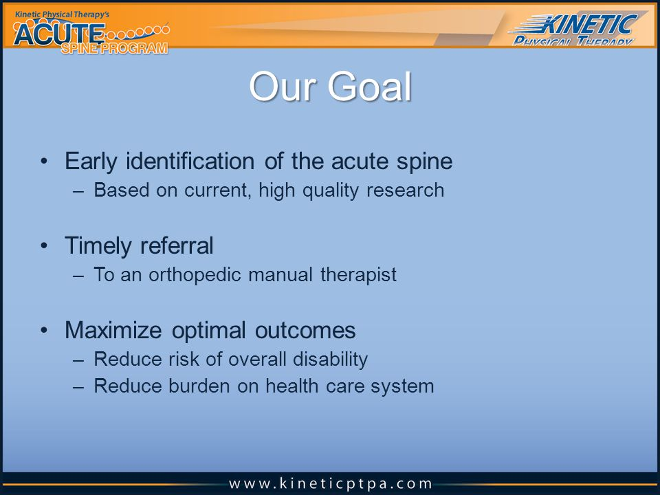 Early identification of the acute spine –Based on current, high quality research Timely referral –To an orthopedic manual therapist Maximize optimal outcomes –Reduce risk of overall disability –Reduce burden on health care system Our Goal