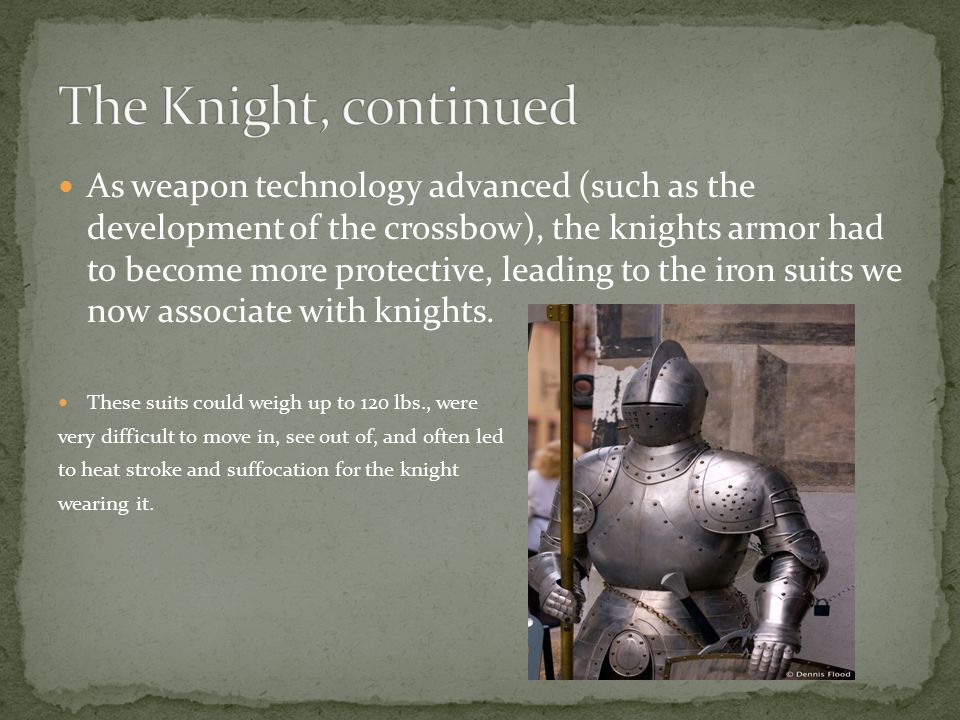 As weapon technology advanced (such as the development of the crossbow), the knights armor had to become more protective, leading to the iron suits we