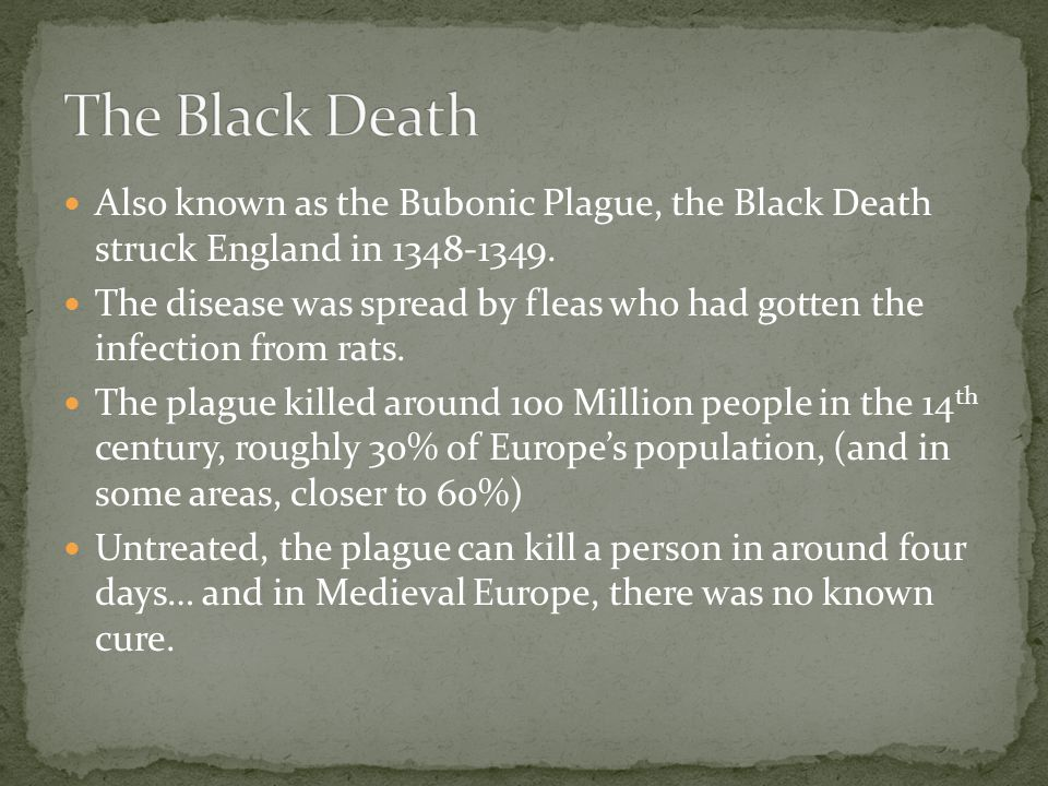 Also known as the Bubonic Plague, the Black Death struck England in 1348-1349. The disease was spread by fleas who had gotten the infection from rats.