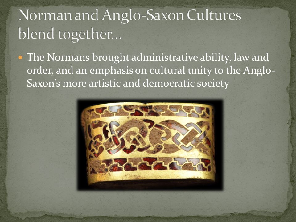 The Normans brought administrative ability, law and order, and an emphasis on cultural unity to the Anglo- Saxon's more artistic and democratic societ