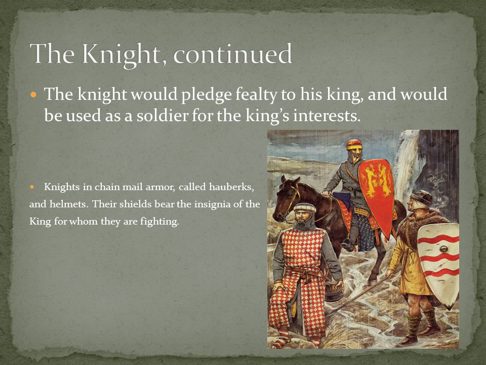 The knight would pledge fealty to his king, and would be used as a soldier for the king's interests. Knights in chain mail armor, called hauberks, and