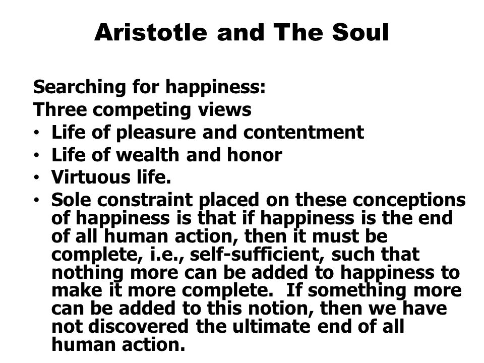 Aristotle and The Soul Searching for happiness: Three competing views Life of pleasure and contentment Life of wealth and honor Virtuous life.