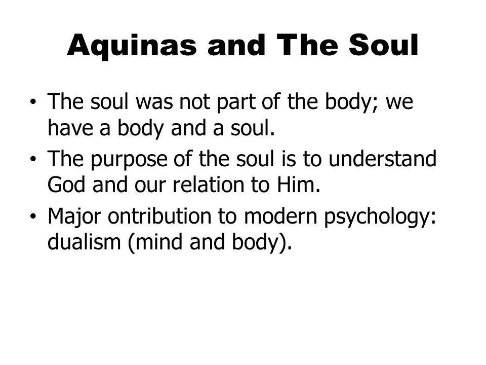 Aquinas and The Soul The soul was not part of the body; we have a body and a soul.