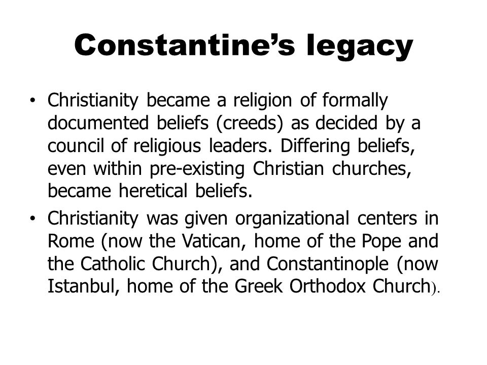 Constantine's legacy Christianity became a religion of formally documented beliefs (creeds) as decided by a council of religious leaders.
