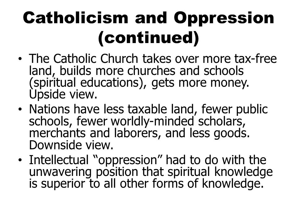Catholicism and Oppression (continued) The Catholic Church takes over more tax-free land, builds more churches and schools (spiritual educations), gets more money.