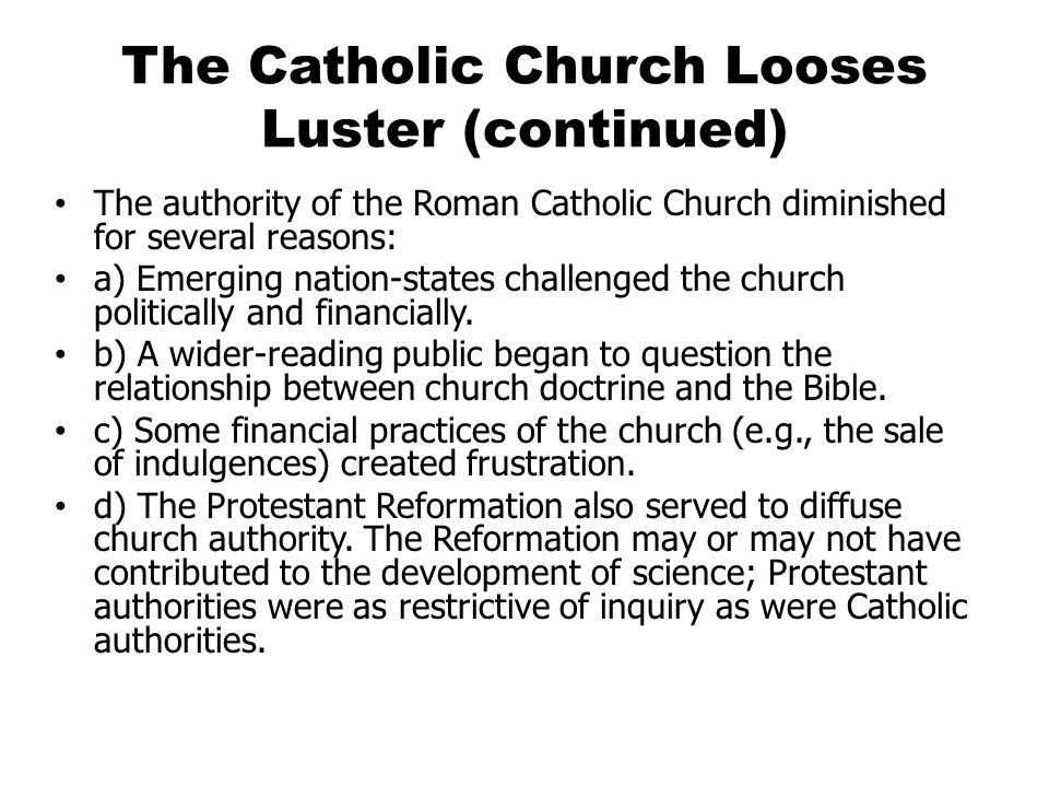 The Catholic Church Looses Luster (continued) The authority of the Roman Catholic Church diminished for several reasons: a) Emerging nation-states challenged the church politically and financially.