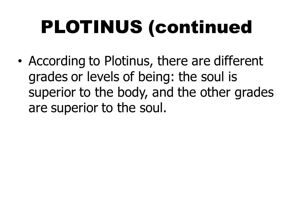 PLOTINUS (continued According to Plotinus, there are different grades or levels of being: the soul is superior to the body, and the other grades are superior to the soul.