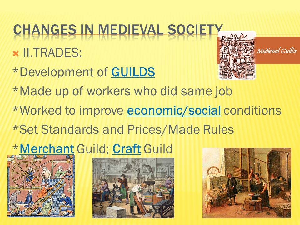  II.TRADES: *Development of GUILDS *Made up of workers who did same job *Worked to improve economic/social conditions *Set Standards and Prices/Made Rules *Merchant Guild; Craft Guild