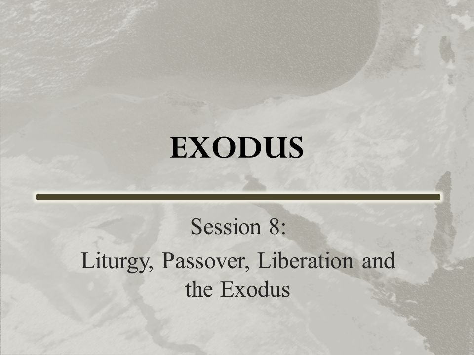 EXODUS Session 8: Liturgy, Passover, Liberation and the Exodus