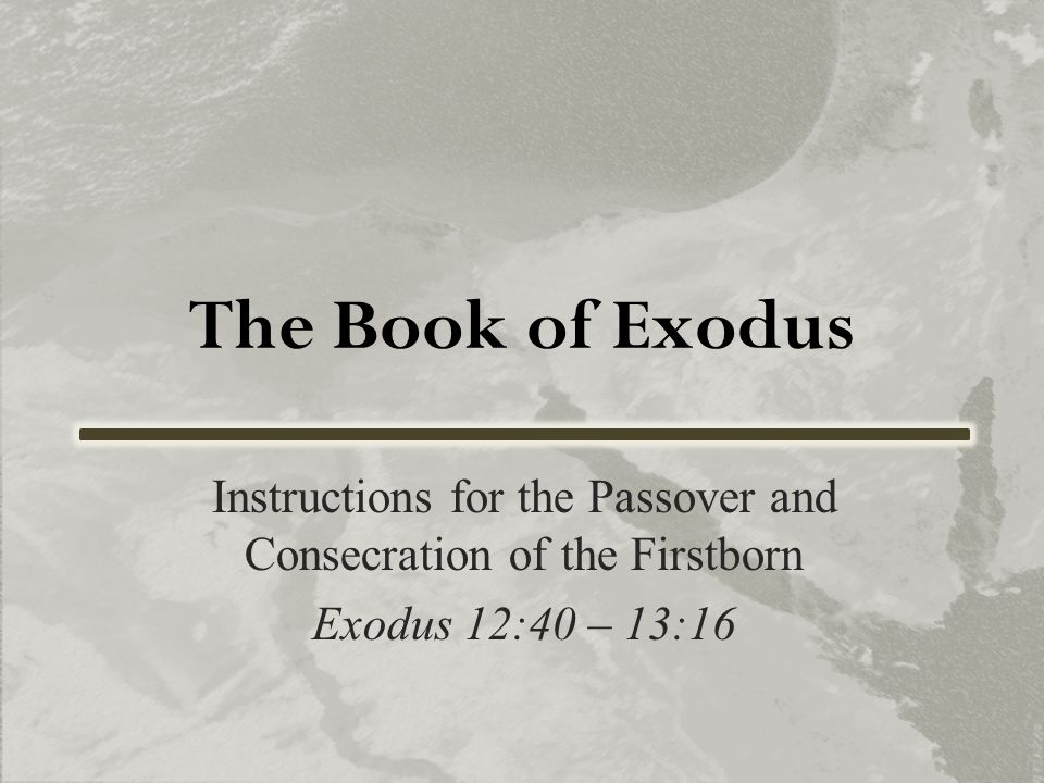 The Book of Exodus Instructions for the Passover and Consecration of the Firstborn Exodus 12:40 – 13:16