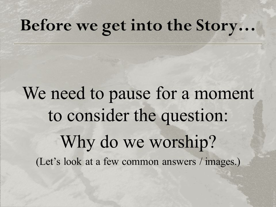 Before we get into the Story… We need to pause for a moment to consider the question: Why do we worship? (Let's look at a few common answers / images.