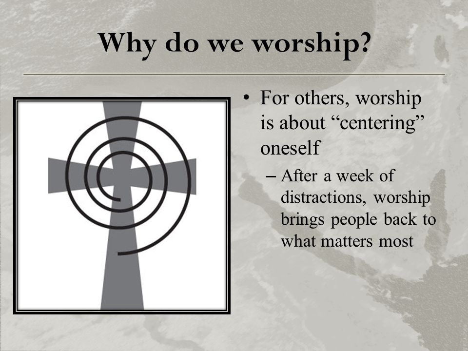 "Why do we worship? For others, worship is about ""centering"" oneself –After a week of distractions, worship brings people back to what matters most"