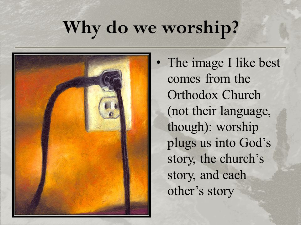 Why do we worship? The image I like best comes from the Orthodox Church (not their language, though): worship plugs us into God's story, the church's