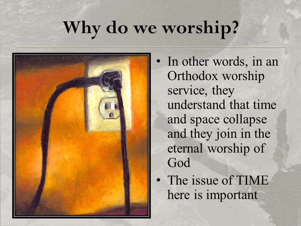 Why do we worship? In other words, in an Orthodox worship service, they understand that time and space collapse and they join in the eternal worship o