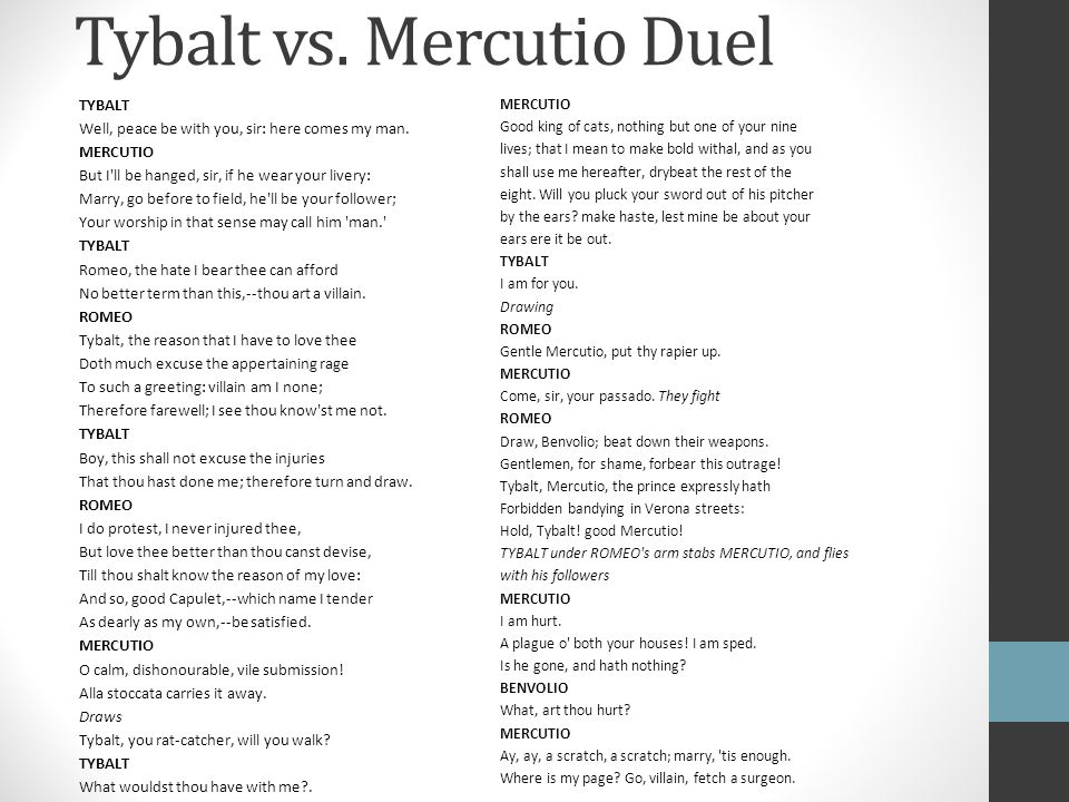 Tybalt vs. Mercutio Duel TYBALT Well, peace be with you, sir: here comes my man. MERCUTIO But I'll be hanged, sir, if he wear your livery: Marry, go b