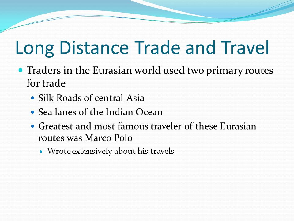 Long Distance Trade and Travel Traders in the Eurasian world used two primary routes for trade Silk Roads of central Asia Sea lanes of the Indian Ocean Greatest and most famous traveler of these Eurasian routes was Marco Polo Wrote extensively about his travels