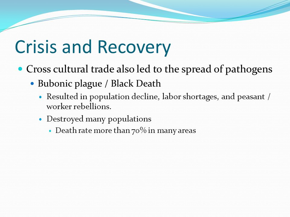 Crisis and Recovery Cross cultural trade also led to the spread of pathogens Bubonic plague / Black Death Resulted in population decline, labor shortages, and peasant / worker rebellions.
