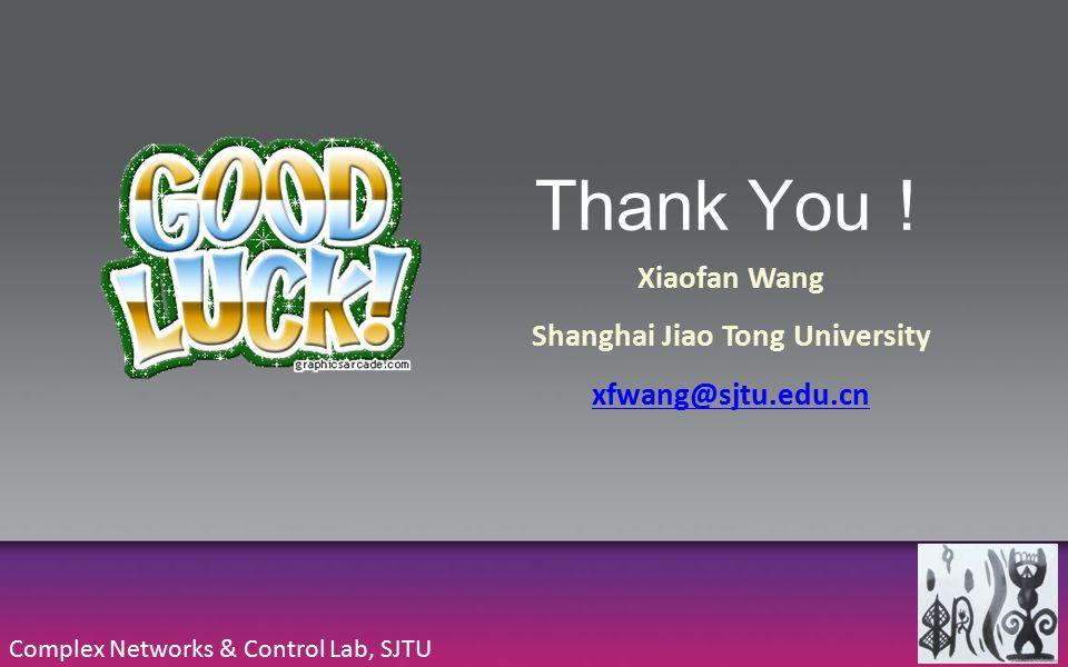 Thank You ! Complex Networks & Control Lab, SJTU Xiaofan Wang Shanghai Jiao Tong University xfwang@sjtu.edu.cn