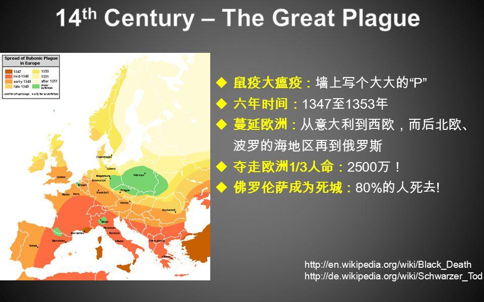  鼠疫大瘟疫:墙上写个大大的 P  六年时间: 1347 至 1353 年  蔓延欧洲:从意大利到西欧,而后北欧、 波罗的海地区再到俄罗斯  夺走欧洲 1/3 人命: 2500 万!  佛罗伦萨成为死城: 80% 的人死去 .