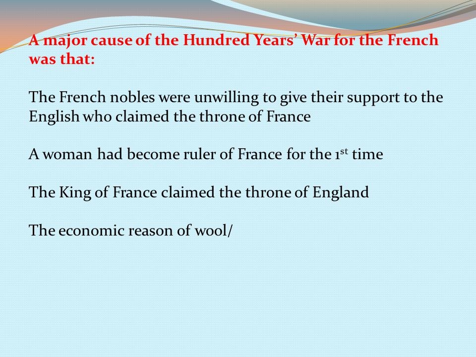 A major cause of the Hundred Years' War for the French was that: The French nobles were unwilling to give their support to the English who claimed the throne of France A woman had become ruler of France for the 1 st time The King of France claimed the throne of England The economic reason of wool/