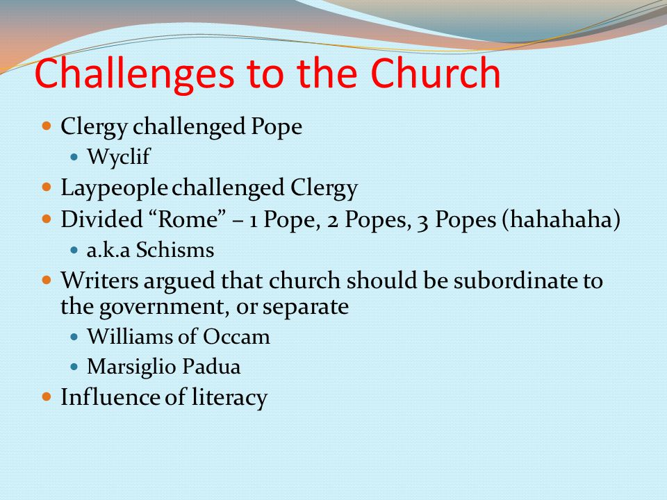 Challenges to the Church Clergy challenged Pope Wyclif Laypeople challenged Clergy Divided Rome – 1 Pope, 2 Popes, 3 Popes (hahahaha) a.k.a Schisms Writers argued that church should be subordinate to the government, or separate Williams of Occam Marsiglio Padua Influence of literacy