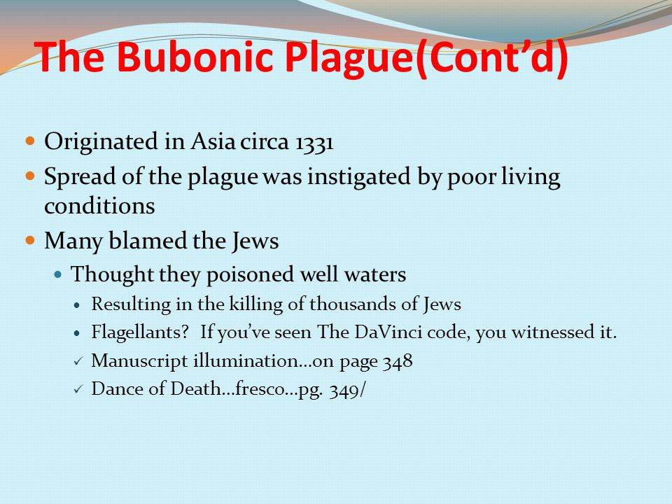 The Bubonic Plague(Cont'd) Originated in Asia circa 1331 Spread of the plague was instigated by poor living conditions Many blamed the Jews Thought they poisoned well waters Resulting in the killing of thousands of Jews Flagellants.