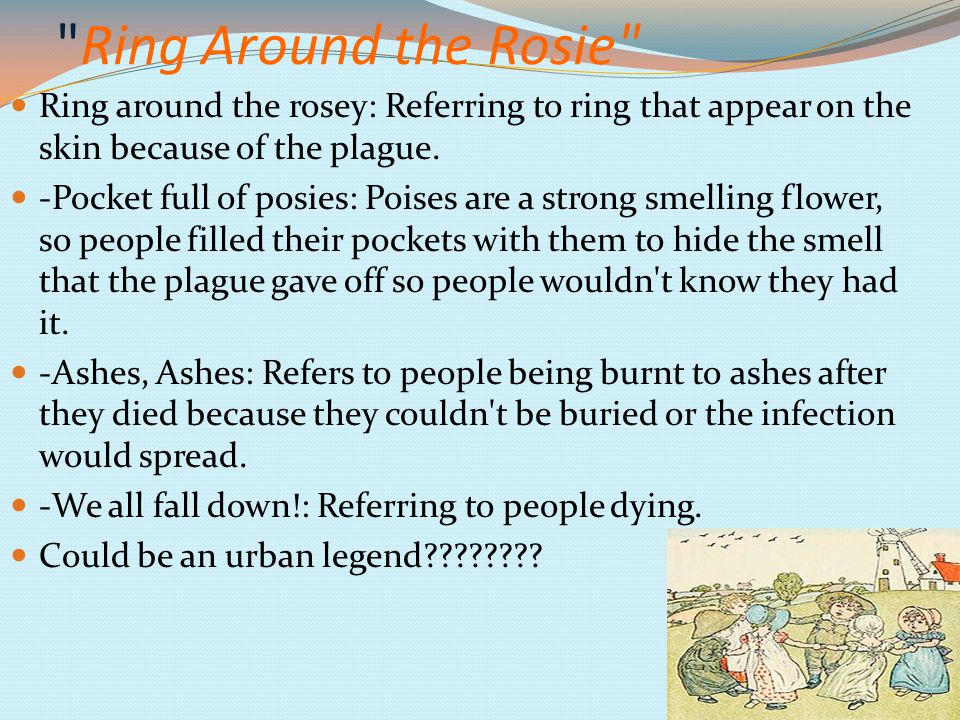 Ring Around the Rosie Ring around the rosey: Referring to ring that appear on the skin because of the plague.