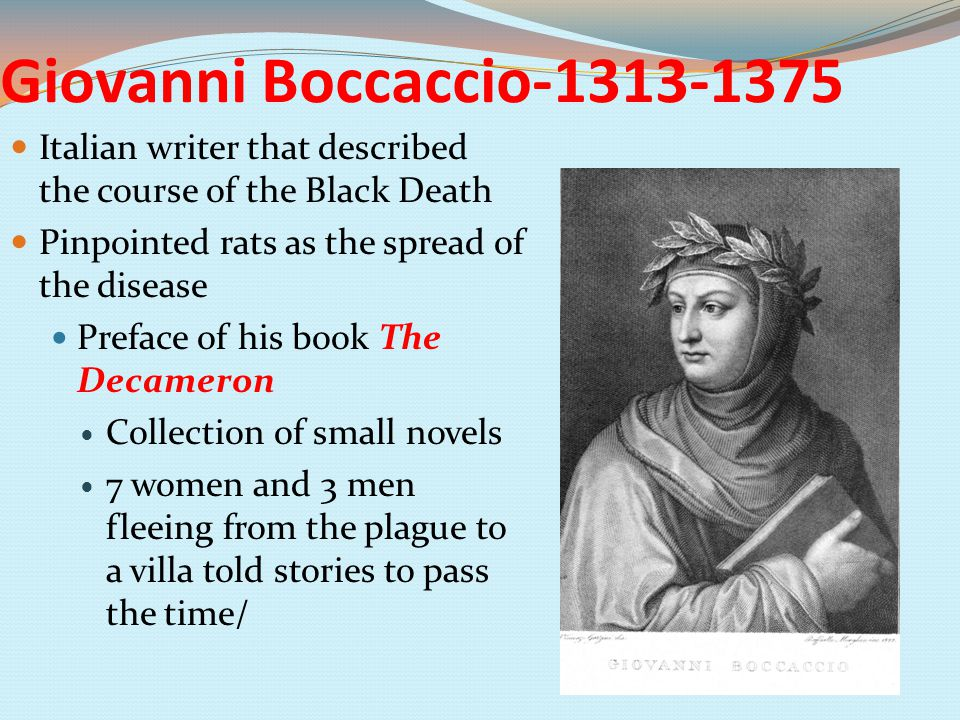Giovanni Boccaccio-1313-1375 Italian writer that described the course of the Black Death Pinpointed rats as the spread of the disease Preface of his book The Decameron Collection of small novels 7 women and 3 men fleeing from the plague to a villa told stories to pass the time/