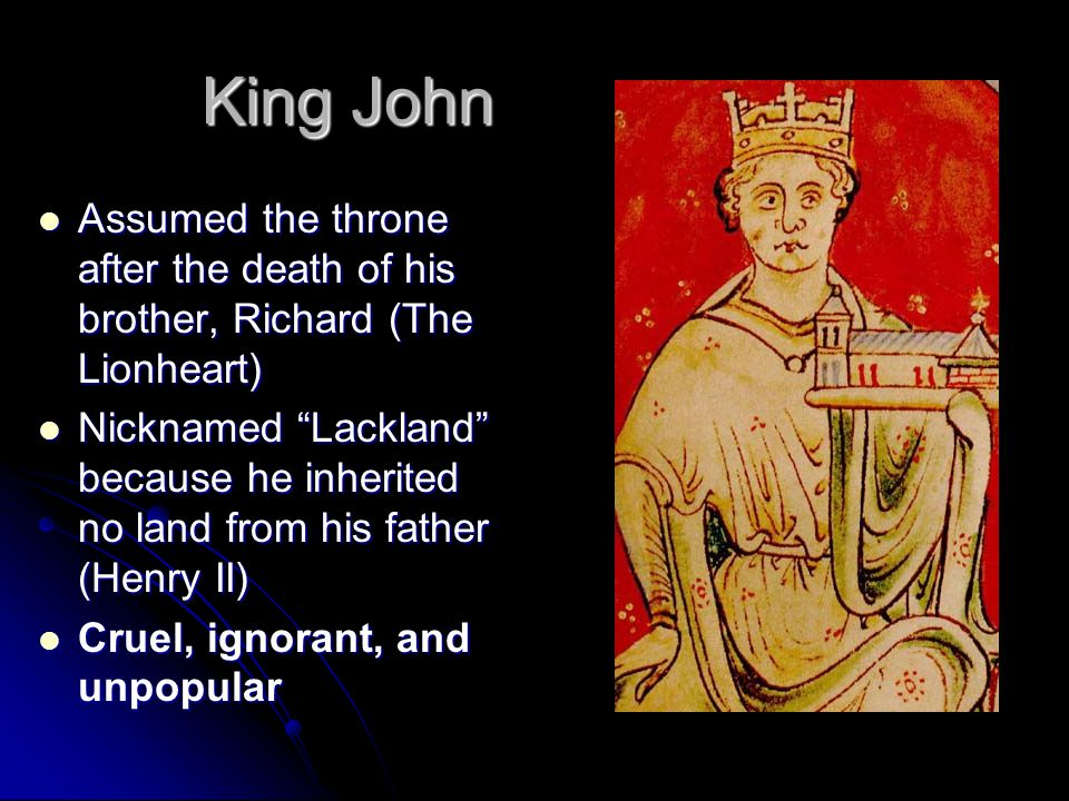 King John Assumed the throne after the death of his brother, Richard (The Lionheart) Assumed the throne after the death of his brother, Richard (The Lionheart) Nicknamed Lackland because he inherited no land from his father (Henry II) Nicknamed Lackland because he inherited no land from his father (Henry II) Cruel, ignorant, and unpopular Cruel, ignorant, and unpopular