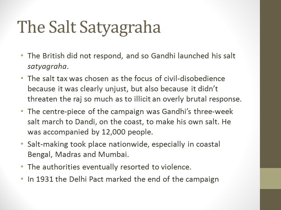The Salt Satyagraha The British did not respond, and so Gandhi launched his salt satyagraha. The salt tax was chosen as the focus of civil-disobedienc